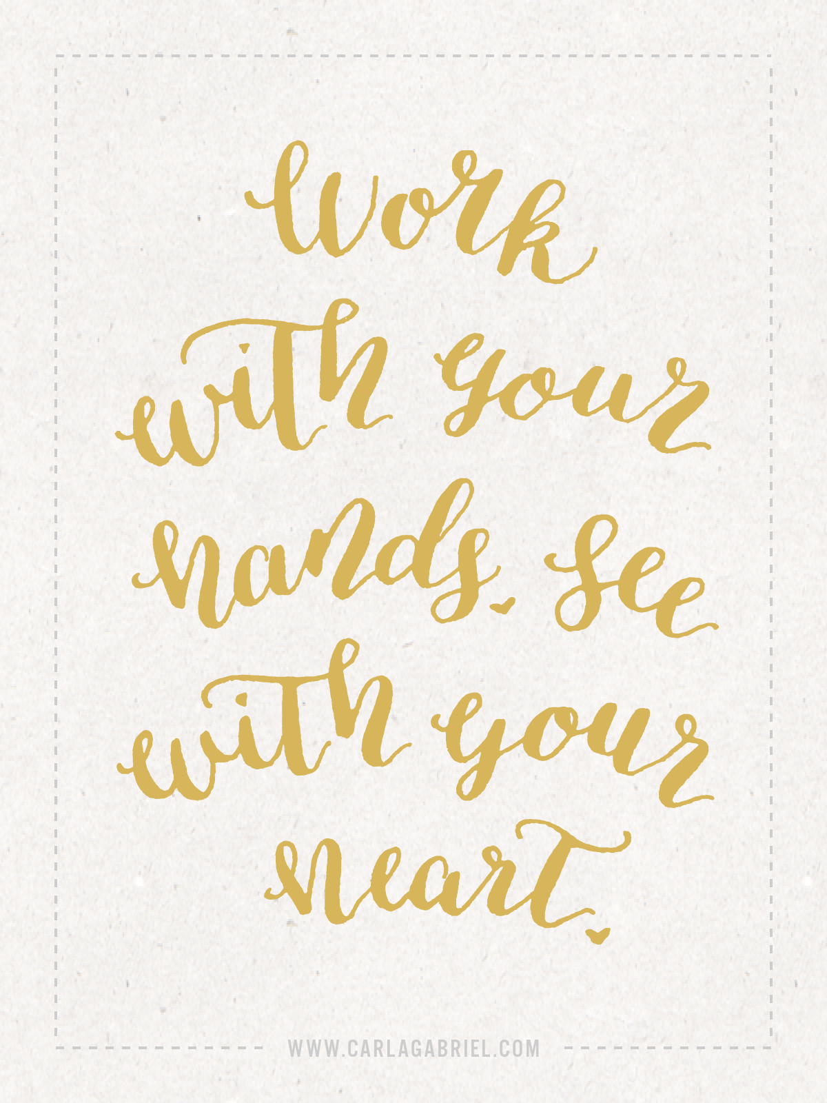 Work with your hands. See with your heart.